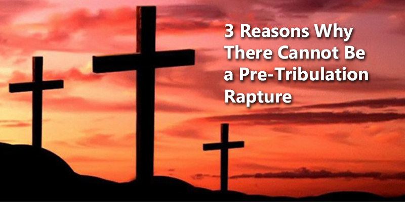 3 Reasons There Cannot Be a Per-Tribulation Rapture